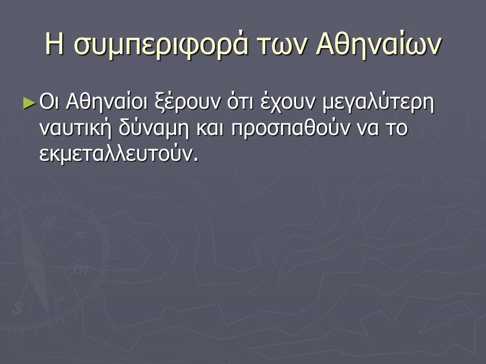 Η συμπεριφορά των Αθηναίων ► Οι Αθηναίοι ξέρουν ότι έχουν μεγαλύτερη ναυτική δύναμη και προσπαθούν να το εκμεταλλευτούν.