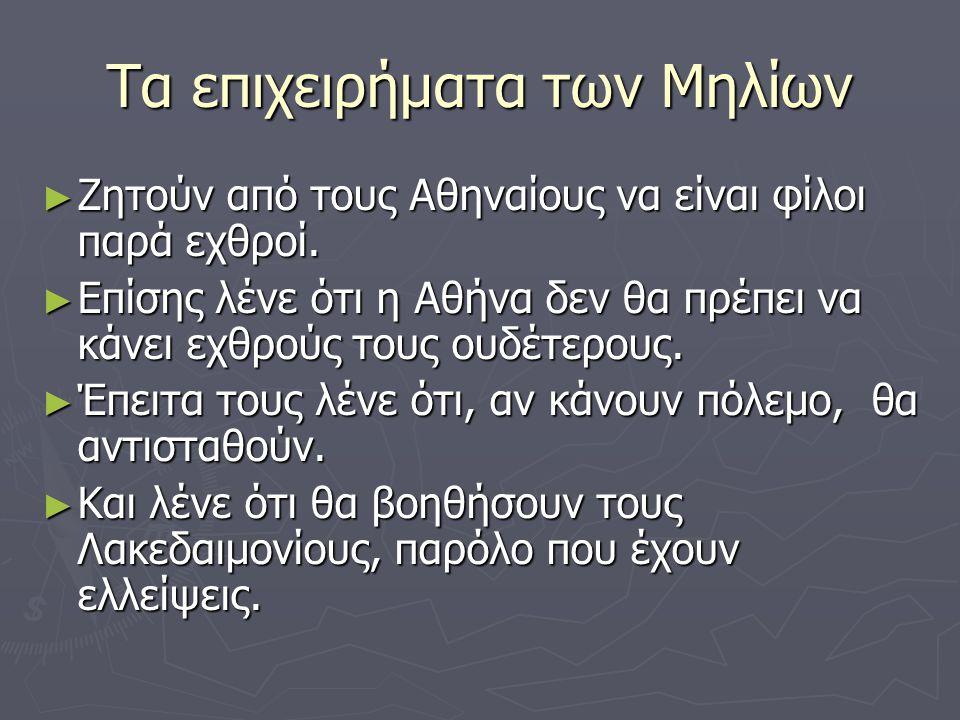 Τα επιχειρήματα των Μηλίων ► Ζητούν από τους Αθηναίους να είναι φίλοι παρά εχθροί.