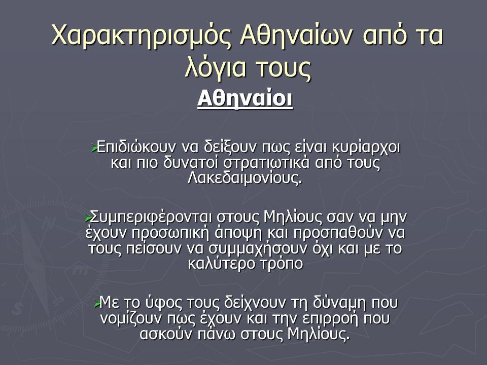 Χαρακτηρισμός Αθηναίων από τα λόγια τους Αθηναίοι  Επιδιώκουν να δείξουν πως είναι κυρίαρχοι και πιο δυνατοί στρατιωτικά από τους Λακεδαιμονίους.