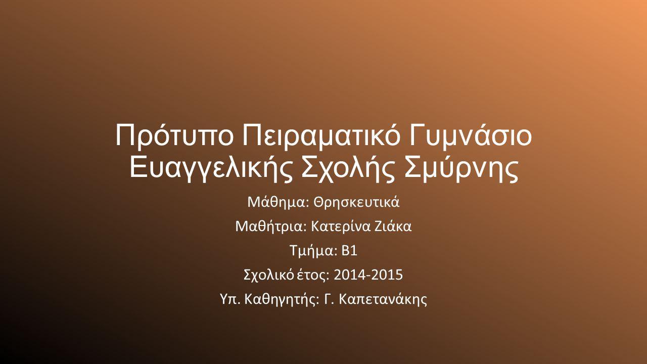 Πρότυπο Πειραματικό Γυμνάσιο Ευαγγελικής Σχολής Σμύρνης Μάθημα: Θρησκευτικά Μαθήτρια: Κατερίνα Ζιάκα Τμήμα: Β1 Σχολικό έτος: 2014-2015 Υπ.