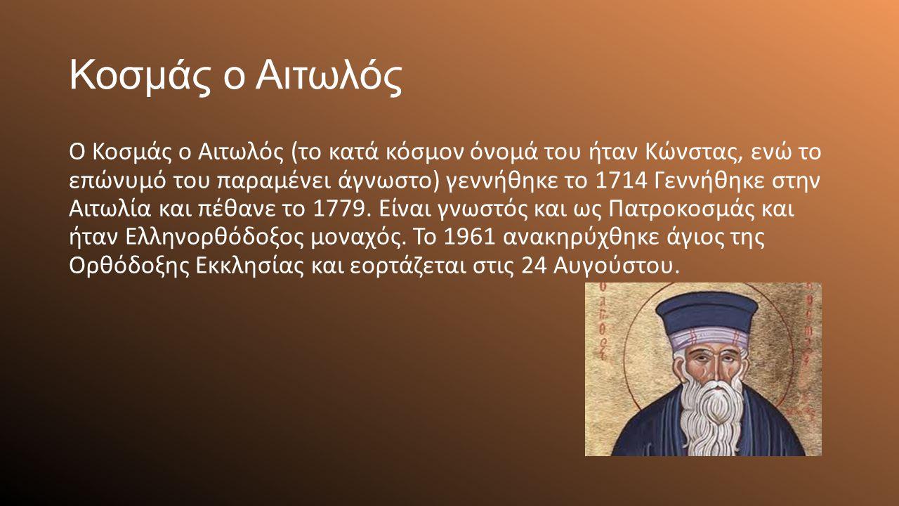 Κοσμάς ο Αιτωλός Ο Κοσμάς ο Αιτωλός (το κατά κόσμον όνομά του ήταν Κώνστας, ενώ το επώνυμό του παραμένει άγνωστο) γεννήθηκε το 1714 Γεννήθηκε στην Αιτωλία και πέθανε το 1779.