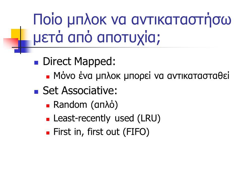 Ποίο μπλοκ να αντικαταστήσω μετά από αποτυχία; Direct Mapped: Μόνο ένα μπλοκ μπορεί να αντικατασταθεί Set Associative: Random (απλό) Least-recently used (LRU) First in, first out (FIFO)