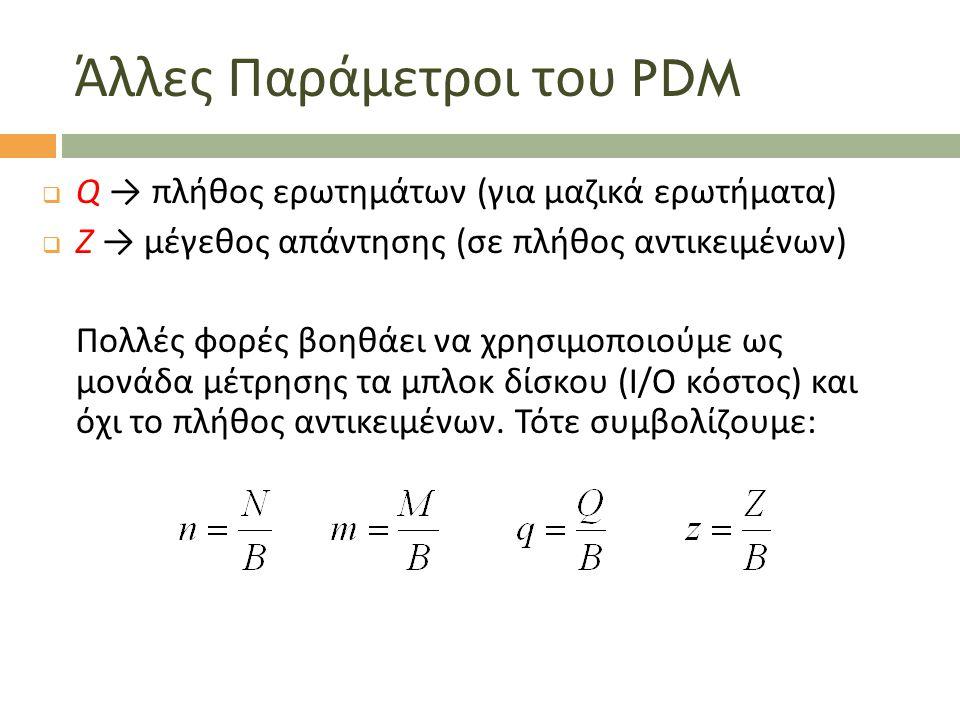 Άλλες Παράμετροι του PDM  Q → πλήθος ερωτημάτων (για μαζικά ερωτήματα)  Ζ → μέγεθος απάντησης (σε πλήθος αντικειμένων) Πολλές φορές βοηθάει να χρησιμοποιούμε ως μονάδα μέτρησης τα μπλοκ δίσκου (I/O κόστος) και όχι το πλήθος αντικειμένων.