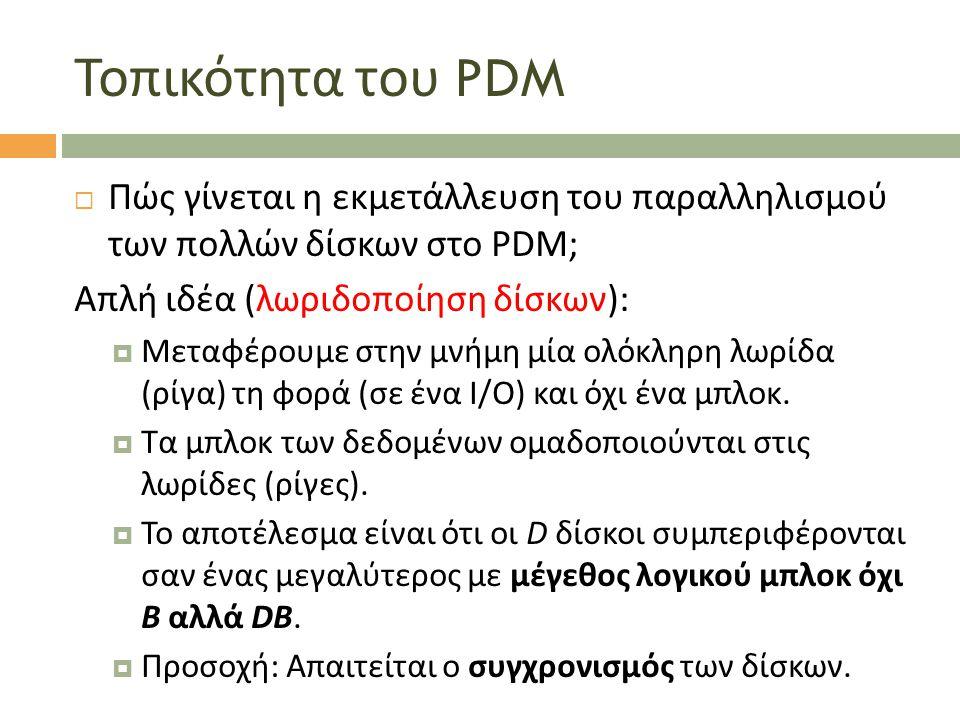 Τοπικότητα του PDM  Πώς γίνεται η εκμετάλλευση του παραλληλισμού των πολλών δίσκων στο PDM; Απλή ιδέα (λωριδοποίηση δίσκων):  Μεταφέρουμε στην μνήμη μία ολόκληρη λωρίδα (ρίγα) τη φορά (σε ένα I/O) και όχι ένα μπλοκ.