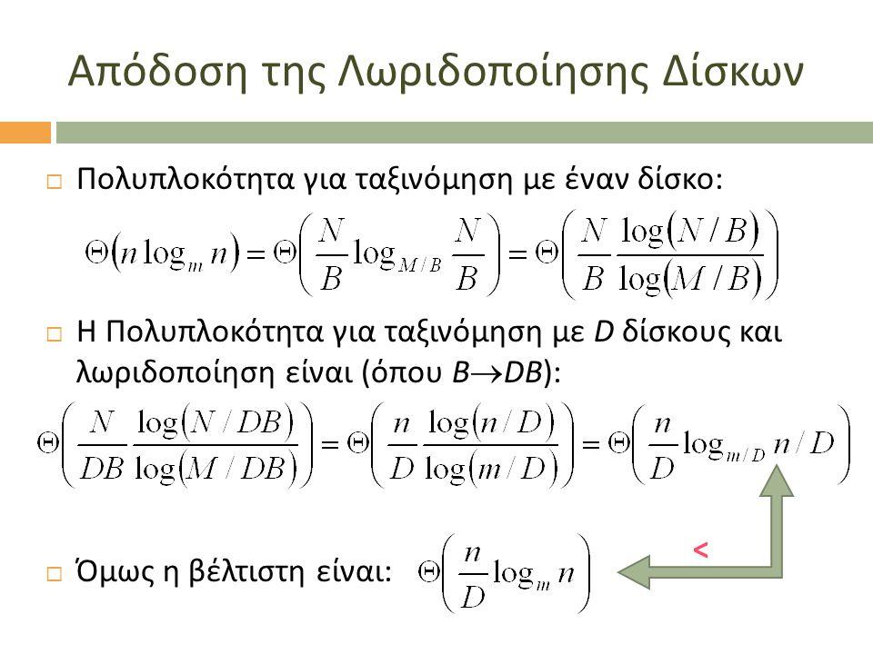 Απόδοση της Λωριδοποίησης Δίσκων  Πολυπλοκότητα για ταξινόμηση με έναν δίσκο:  H Πολυπλοκότητα για ταξινόμηση με D δίσκους και λωριδοποίηση είναι (όπου B  DB):  Όμως η βέλτιστη είναι: <
