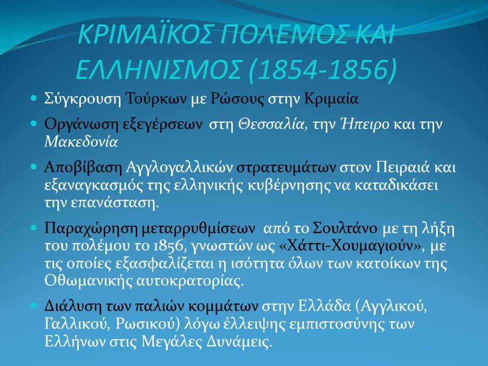 ΚΡΙΜΑΪΚΟΣ ΠΟΛΕΜΟΣ ΚΑΙ ΕΛΛΗΝΙΣΜΟΣ (1854-1856) Σύγκρουση Τούρκων με Ρώσους στην Κριμαία Οργάνωση εξεγέρσεων στη Θεσσαλία, την Ήπειρο και την Μακεδονία Αποβίβαση Αγγλογαλλικών στρατευμάτων στον Πειραιά και εξαναγκασμός της ελληνικής κυβέρνησης να καταδικάσει την επανάσταση.