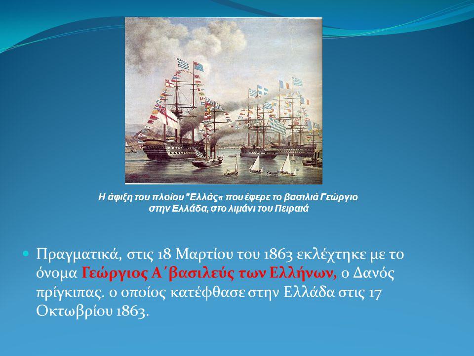 Πραγματικά, στις 18 Μαρτίου του 1863 εκλέχτηκε με το όνομα Γεώργιος Α΄βασιλεύς των Ελλήνων, ο Δανός πρίγκιπας. ο οποίος κατέφθασε στην Ελλάδα στις 17