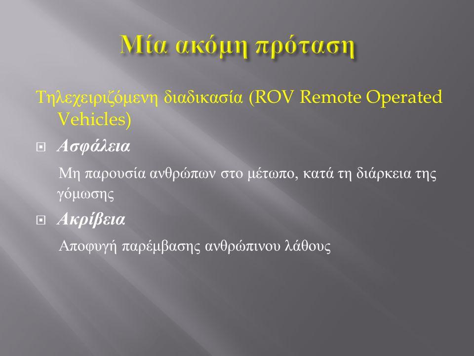 Τηλεχειριζόμενη διαδικασία (ROV Remote Operated Vehicles)  Ασφάλεια Μη παρουσία ανθρώπων στο μέτωπο, κατά τη διάρκεια της γόμωσης  Ακρίβεια Αποφυγή