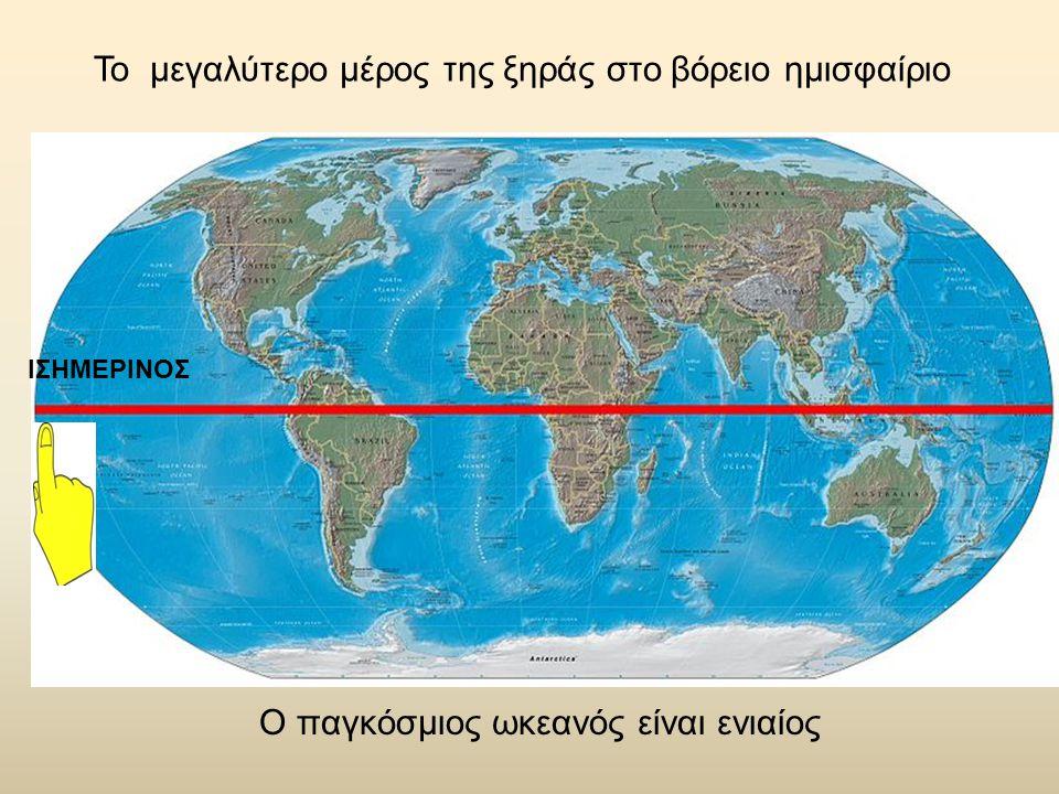 ΙΣΗΜΕΡΙΝΟΣ Το μεγαλύτερο μέρος της ξηράς στο βόρειο ημισφαίριο Ο παγκόσμιος ωκεανός είναι ενιαίος