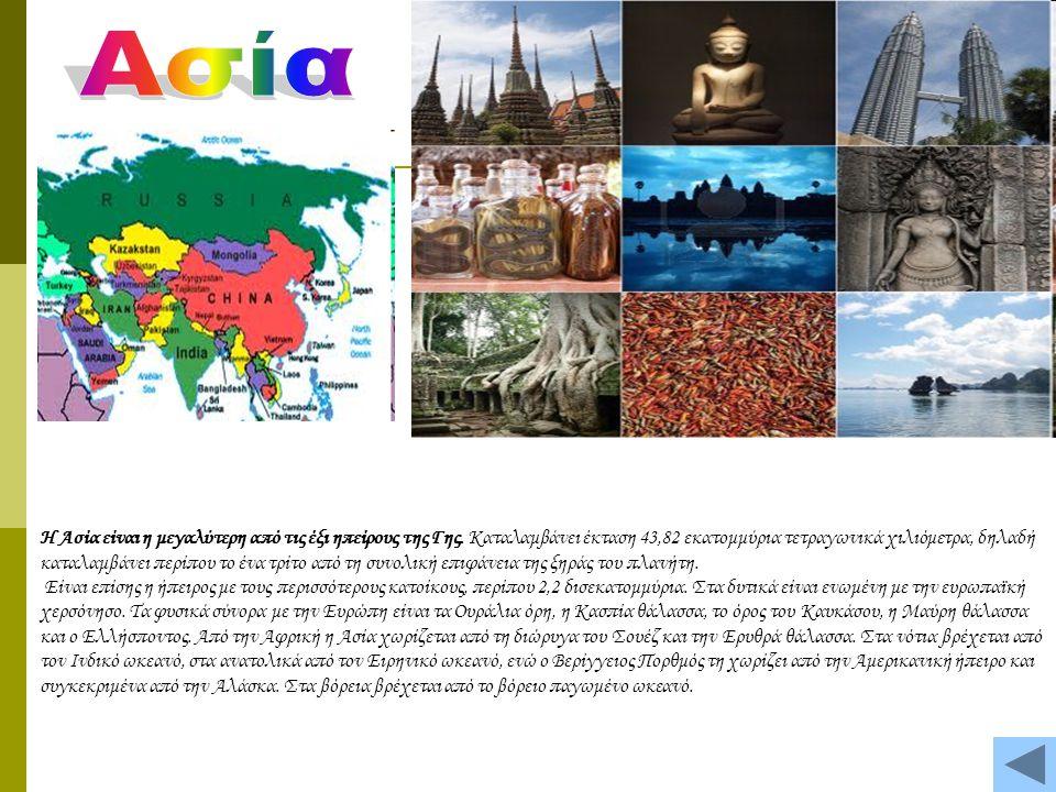 Η Ασία είναι η μεγαλύτερη από τις έξι ηπείρους της Γης. Καταλαμβάνει έκταση 43,82 εκατομμύρια τετραγωνικά χιλιόμετρα, δηλαδή καταλαμβάνει περίπου το έ