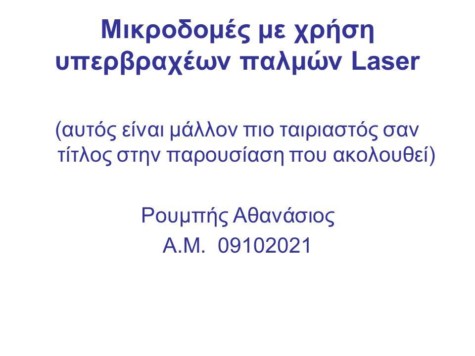 Μικροδομές με χρήση υπερβραχέων παλμών Laser (αυτός είναι μάλλον πιο ταιριαστός σαν τίτλος στην παρουσίαση που ακολουθεί) Ρουμπής Αθανάσιος Α.Μ. 09102