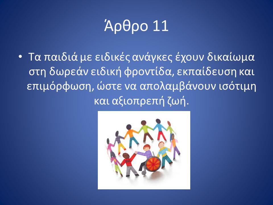 Άρθρο 11 Τα παιδιά με ειδικές ανάγκες έχουν δικαίωμα στη δωρεάν ειδική φροντίδα, εκπαίδευση και επιμόρφωση, ώστε να απολαμβάνουν ισότιμη και αξιοπρεπή ζωή.