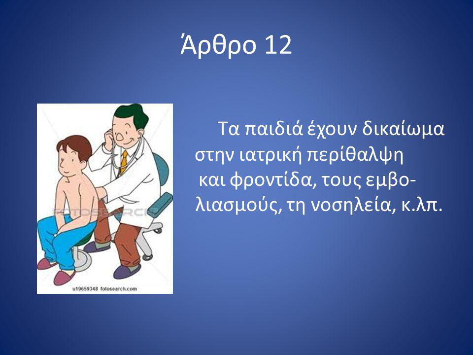 Άρθρο 12 Τα παιδιά έχουν δικαίωμα στην ιατρική περίθαλψη και φροντίδα, τους εμβο- λιασμούς, τη νοσηλεία, κ.λπ.