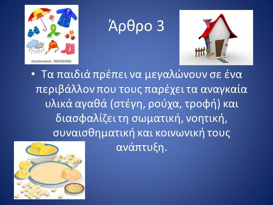 Άρθρο 3 Τα παιδιά πρέπει να μεγαλώνουν σε ένα περιβάλλον που τους παρέχει τα αναγκαία υλικά αγαθά (στέγη, ρούχα, τροφή) και διασφαλίζει τη σωματική, νοητική, συναισθηματική και κοινωνική τους ανάπτυξη.