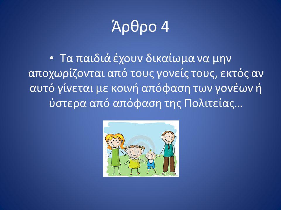 Άρθρο 4 Τα παιδιά έχουν δικαίωμα να μην αποχωρίζονται από τους γονείς τους, εκτός αν αυτό γίνεται με κοινή απόφαση των γονέων ή ύστερα από απόφαση της Πολιτείας…