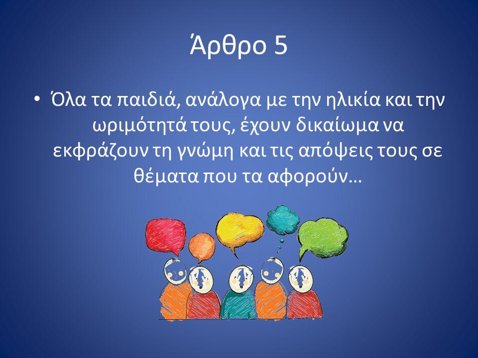 Άρθρο 5 Όλα τα παιδιά, ανάλογα με την ηλικία και την ωριμότητά τους, έχουν δικαίωμα να εκφράζουν τη γνώμη και τις απόψεις τους σε θέματα που τα αφορούν…