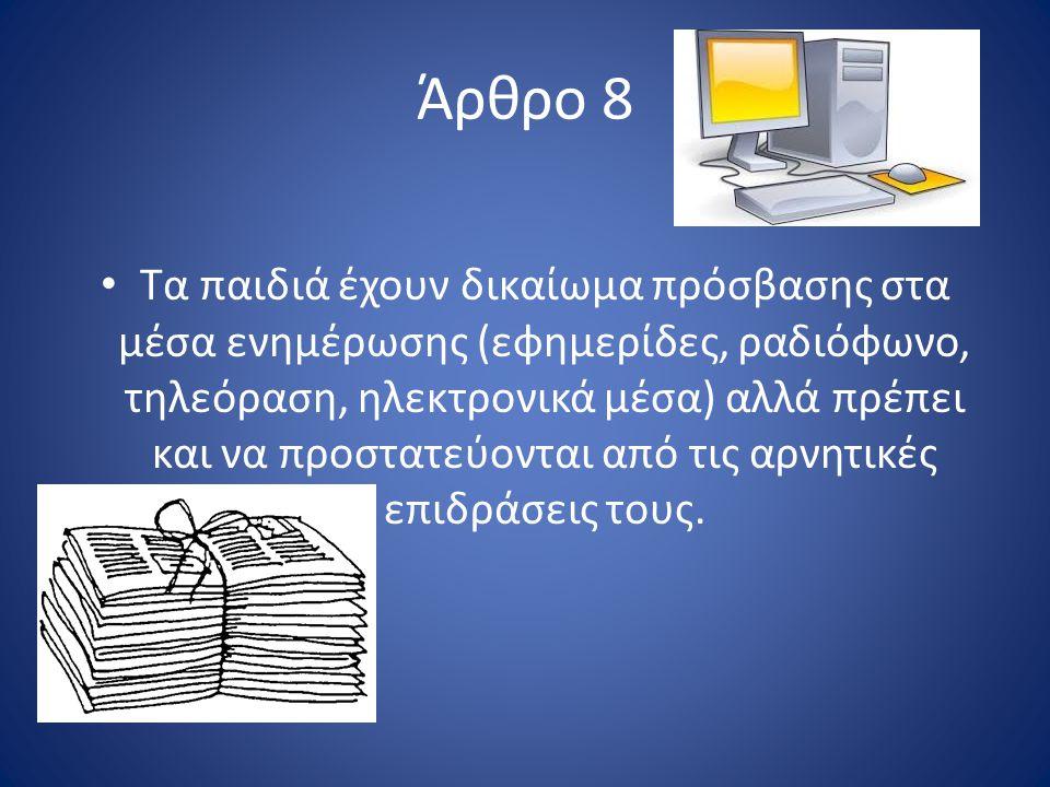 Άρθρο 8 Τα παιδιά έχουν δικαίωμα πρόσβασης στα μέσα ενημέρωσης (εφημερίδες, ραδιόφωνο, τηλεόραση, ηλεκτρονικά μέσα) αλλά πρέπει και να προστατεύονται από τις αρνητικές επιδράσεις τους.
