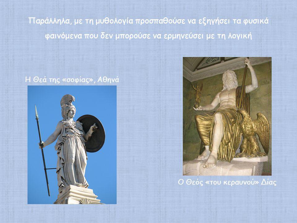 Παράλληλα, με τη μυθολογία προσπαθούσε να εξηγήσει τα φυσικά φαινόμενα που δεν μπορούσε να ερμηνεύσει με τη λογική Ο Θεός «του κεραυνού» Δίας Η Θεά της «σοφίας», Αθηνά