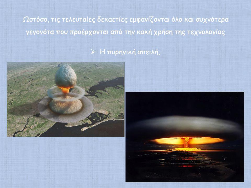 Ωστόσο, τις τελευταίες δεκαετίες εμφανίζονται όλο και συχνότερα γεγονότα που προέρχονται από την κακή χρήση της τεχνολογίας  Η πυρηνική απειλή,