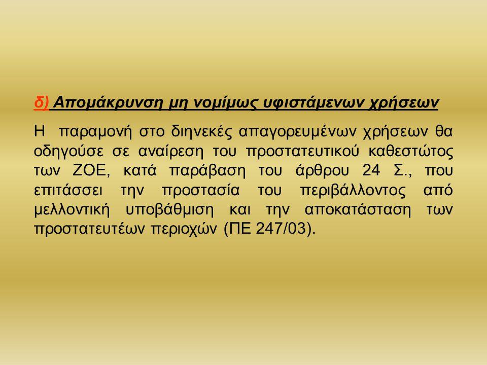 δ) Απομάκρυνση μη νομίμως υφιστάμενων χρήσεων Η παραμονή στο διηνεκές απαγορευμένων χρήσεων θα οδηγούσε σε αναίρεση του προστατευτικού καθεστώτος των ΖΟΕ, κατά παράβαση του άρθρου 24 Σ., που επιτάσσει την προστασία του περιβάλλοντος από μελλοντική υποβάθμιση και την αποκατάσταση των προστατευτέων περιοχών (ΠΕ 247/03).