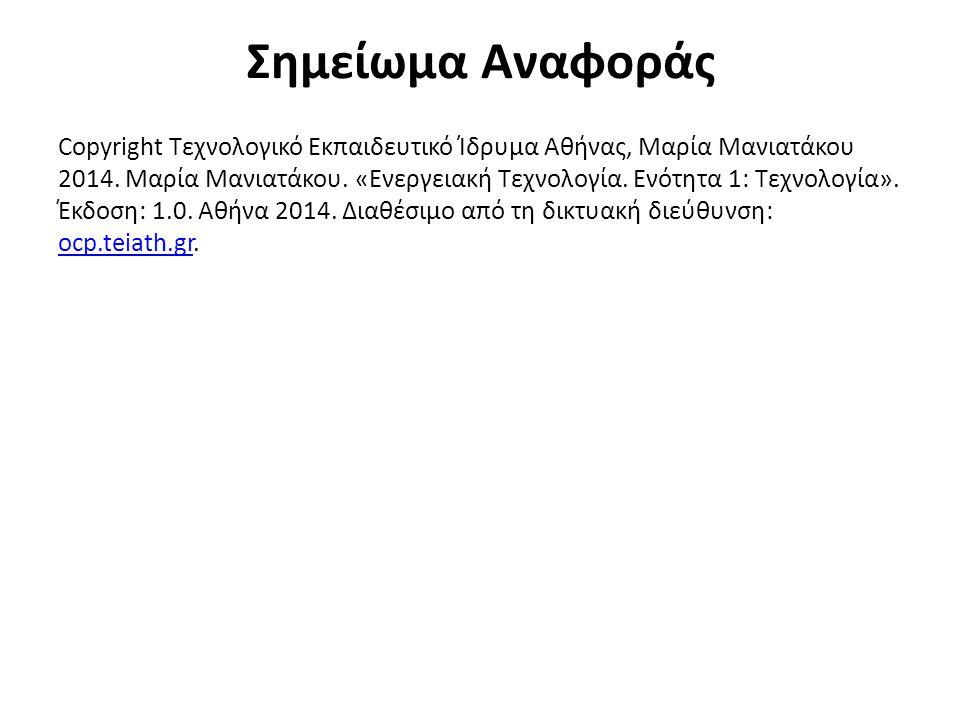 Σημείωμα Αναφοράς Copyright Τεχνολογικό Εκπαιδευτικό Ίδρυμα Αθήνας, Μαρία Μανιατάκου 2014. Μαρία Μανιατάκου. «Ενεργειακή Τεχνολογία. Ενότητα 1: Τεχνολ