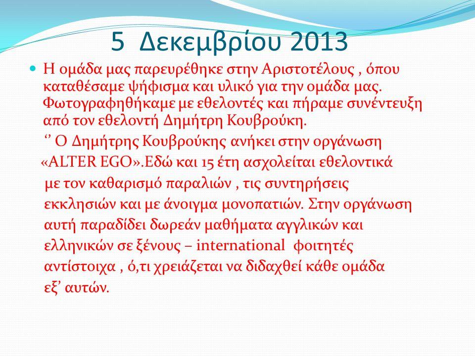 5 Δεκεμβρίου 2013 Η ομάδα μας παρευρέθηκε στην Αριστοτέλους, όπου καταθέσαμε ψήφισμα και υλικό για την ομάδα μας. Φωτογραφηθήκαμε με εθελοντές και πήρ