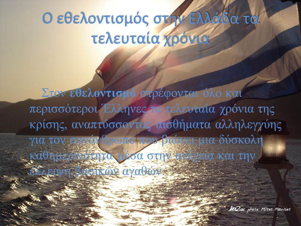 Ο εθελοντισμός στην Ελλάδα τα τελευταία χρόνια Στον εθελοντισμό στρέφονται όλο και περισσότεροι Έλληνες τα τελευταία χρόνια της κρίσης, αναπτύσσοντας