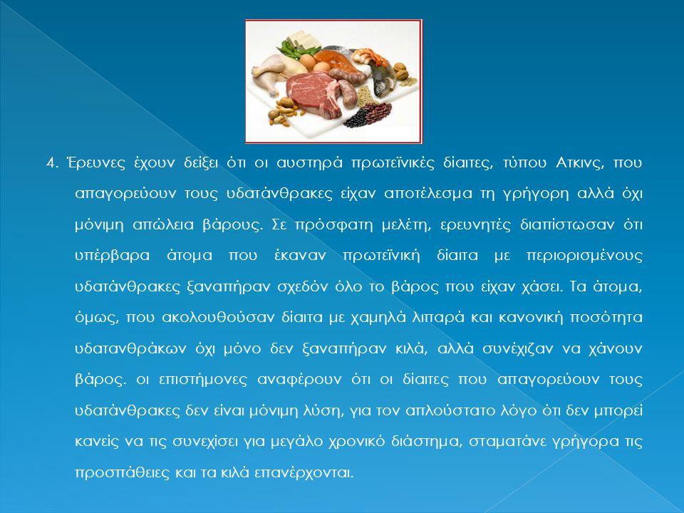 4. Έρευνες έχουν δείξει ότι οι αυστηρά πρωτεϊνικές δίαιτες, τύπου Ατκινς, που απαγορεύουν τους υδατάνθρακες είχαν αποτέλεσμα τη γρήγορη αλλά όχι μόνιμ