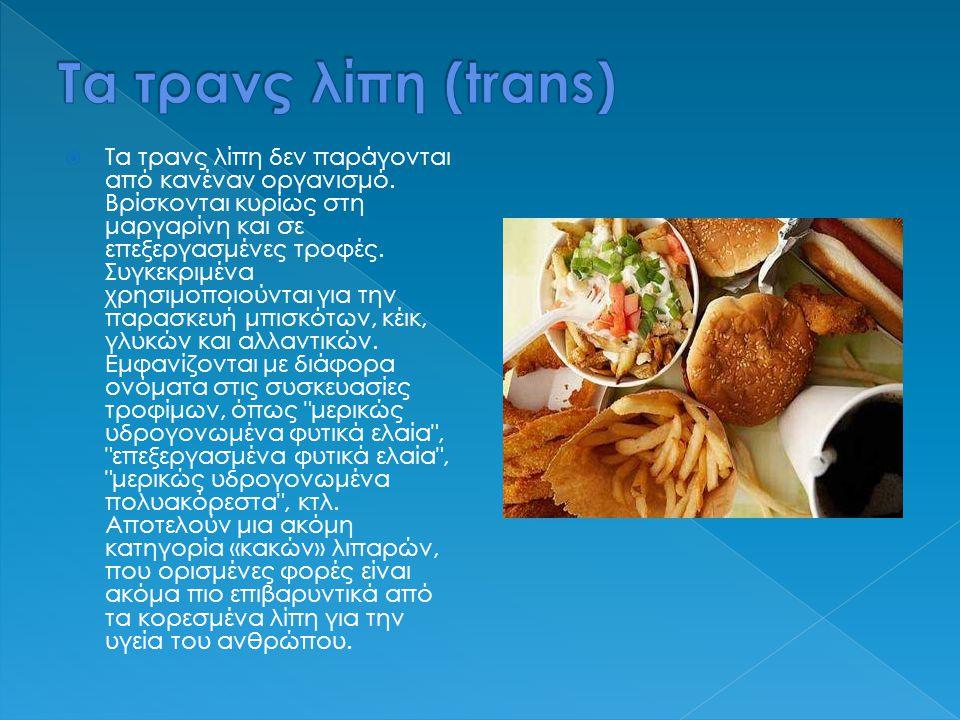  Τα τρανς λίπη δεν παράγονται από κανέναν οργανισμό. Βρίσκονται κυρίως στη μαργαρίνη και σε επεξεργασμένες τροφές. Συγκεκριμένα χρησιμοποιούνται για
