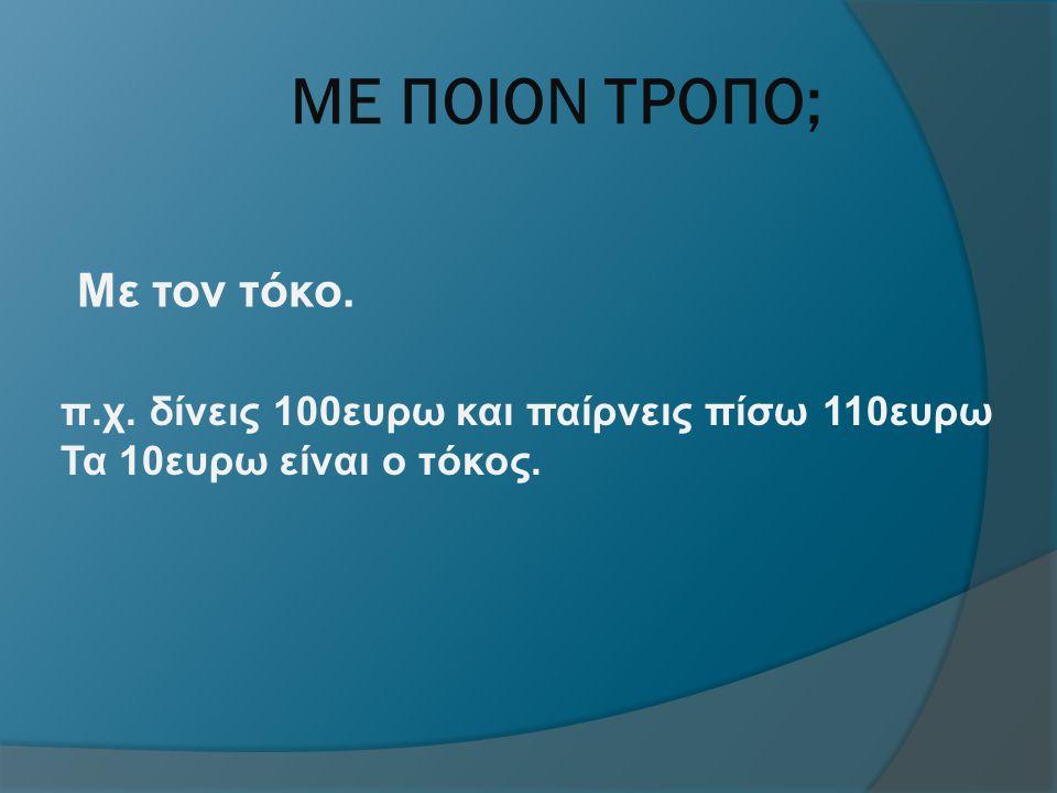 ΜΕ ΠΟΙΟΝ ΤΡΟΠΟ; Με τον τόκο. π.χ. δίνεις 100ευρω και παίρνεις πίσω 110ευρω Τα 10ευρω είναι ο τόκος.