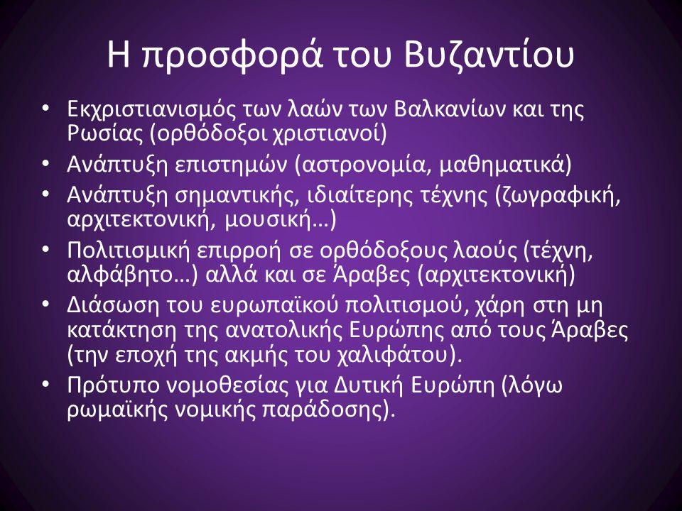 Η προσφορά του Βυζαντίου Εκχριστιανισμός των λαών των Βαλκανίων και της Ρωσίας (ορθόδοξοι χριστιανοί) Ανάπτυξη επιστημών (αστρονομία, μαθηματικά) Ανάπ
