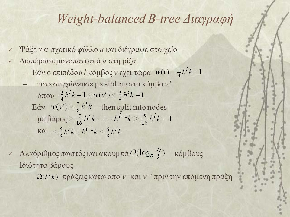 Weight-balanced B-tree Διαγραφή Ψάξε για σχετικό φύλλο u και διέγραψε στοιχείο Διαπέρασε μονοπάτι από u στη ρίζα: –Εάν ο επιπέδου l κόμβος v έχει τώρα –τότε συγχώνευσε με sibling στο κόμβο v' –όπου –Εάν then split into nodes –με βάρος –και Αλγόριθμος σωστός και ακουμπά κόμβους Ιδιότητα βάρους – πράξεις κάτω από v' και v'' πριν την επόμενη πράξη