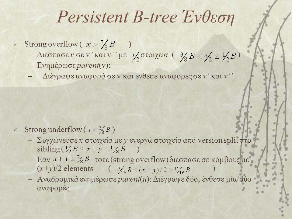 Persistent B-tree Ένθεση Strong overflow ( ) –Διέσπασε v σε v' και v'' με στοιχεία ( ) –Ενημέρωσε parent(v): –Διέγραψε αναφορά σε v και ένθεσε αναφορές σε v' και v'' Strong underflow ( ) –Συγχώνευσε x στοιχεία με y ενεργά στοιχεία από version split στο sibling ( ) –Εάν τότε (strong overflow) διέσπασε σε κόμβους με (x+y)/2 elements ( ) –Αναδρομικά ενημέρωσε parent(u): Διέγραψε δύο, ένθεσε μία/δύο αναφορές