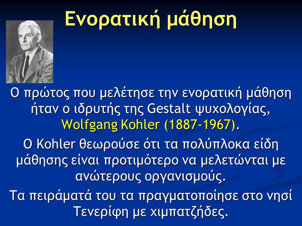 Ενορατική μάθηση Ο πρώτος που μελέτησε την ενορατική μάθηση ήταν ο ιδρυτής της Gestalt ψυχολογίας, Wolfgang Kohler (1887-1967).