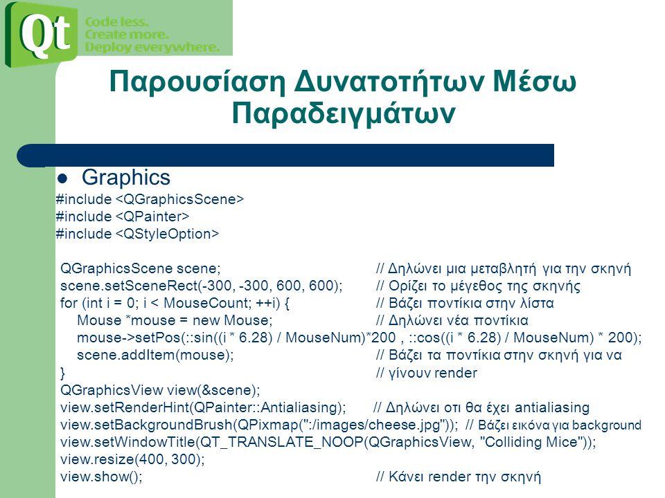 Παρουσίαση Δυνατοτήτων Μέσω Παραδειγμάτων Graphics #include #include #include QGraphicsScene scene; // Δηλώνει μια μεταβλητή για την σκηνή scene.setSceneRect(-300, -300, 600, 600); // Ορίζει το μέγεθος της σκηνής for (int i = 0; i < MouseCount; ++i) { // Βάζει ποντίκια στην λίστα Mouse *mouse = new Mouse; // Δηλώνει νέα ποντίκια mouse->setPos(::sin((i * 6.28) / Mouse Num )*200, ::cos((i * 6.28) / MouseNum) * 200); scene.addItem(mouse); // Βάζει τα ποντίκια στην σκηνή για να } // γίνουν render QGraphicsView view(&scene); view.setRenderHint(QPainter::Antialiasing); // Δηλώνει οτι θα έχει antialiasing view.setBackgroundBrush(QPixmap( :/images/cheese.jpg )); // Βάζει εικόνα για background view.setWindowTitle(QT_TRANSLATE_NOOP(QGraphicsView, Colliding Mice )); view.resize(400, 300); view.show(); // Κάνει render την σκηνή