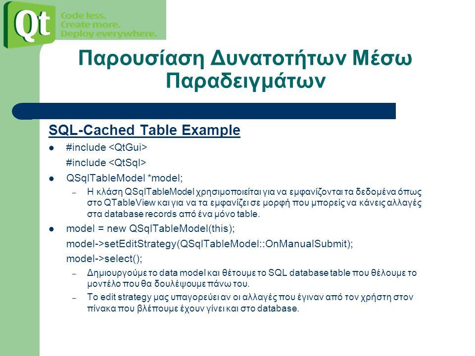 SQL-Cached Table Example #include QSqlTableModel *model; – Η κλάση QSqlTableModel χρησιμοποιείται για να εμφανίζονται τα δεδομένα όπως στο QTableView και για να τα εμφανίζει σε μορφή που μπορείς να κάνεις αλλαγές στα database records από ένα μόνο table.