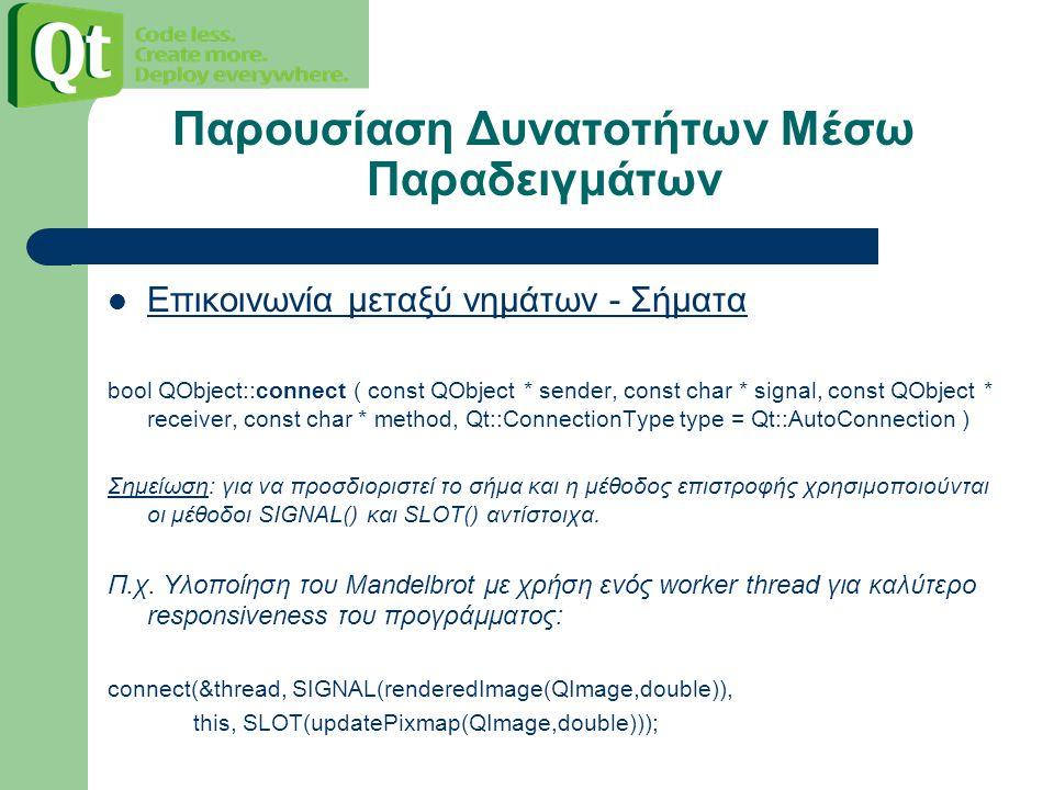 Παρουσίαση Δυνατοτήτων Μέσω Παραδειγμάτων Επικοινωνία μεταξύ νημάτων - Σήματα bool QObject::connect ( const QObject * sender, const char * signal, const QObject * receiver, const char * method, Qt::ConnectionType type = Qt::AutoConnection ) Σημείωση: για να προσδιοριστεί το σήμα και η μέθοδος επιστροφής χρησιμοποιούνται οι μέθοδοι SIGNAL() και SLOT() αντίστοιχα.