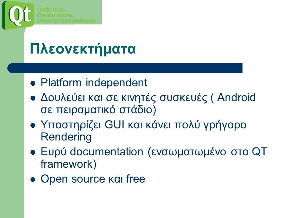 Πλεονεκτήματα Platform independent Δουλεύει και σε κινητές συσκευές ( Android σε πειραματικό στάδιο) Υποστηρίζει GUI και κάνει πολύ γρήγορο Rendering Ευρύ documentation (ενσωματωμένο στο QT framework) Open source και free