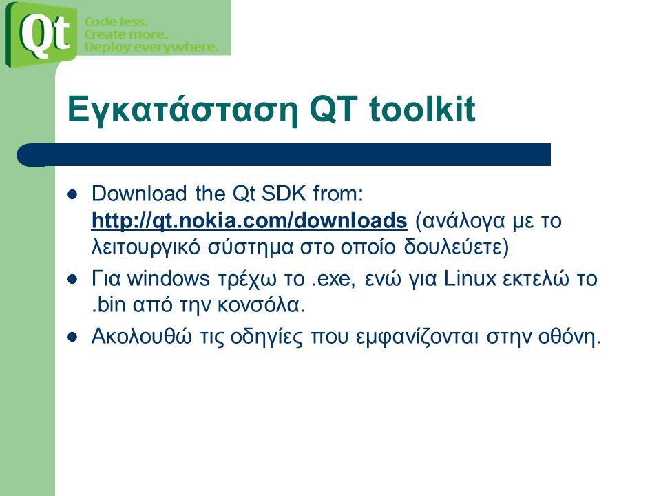 Εγκατάσταση QT toolkit Download the Qt SDK from: http://qt.nokia.com/downloads (ανάλογα με το λειτουργικό σύστημα στο οποίο δουλεύετε) http://qt.nokia.com/downloads Για windows τρέχω το.exe, ενώ για Linux εκτελώ το.bin από την κονσόλα.
