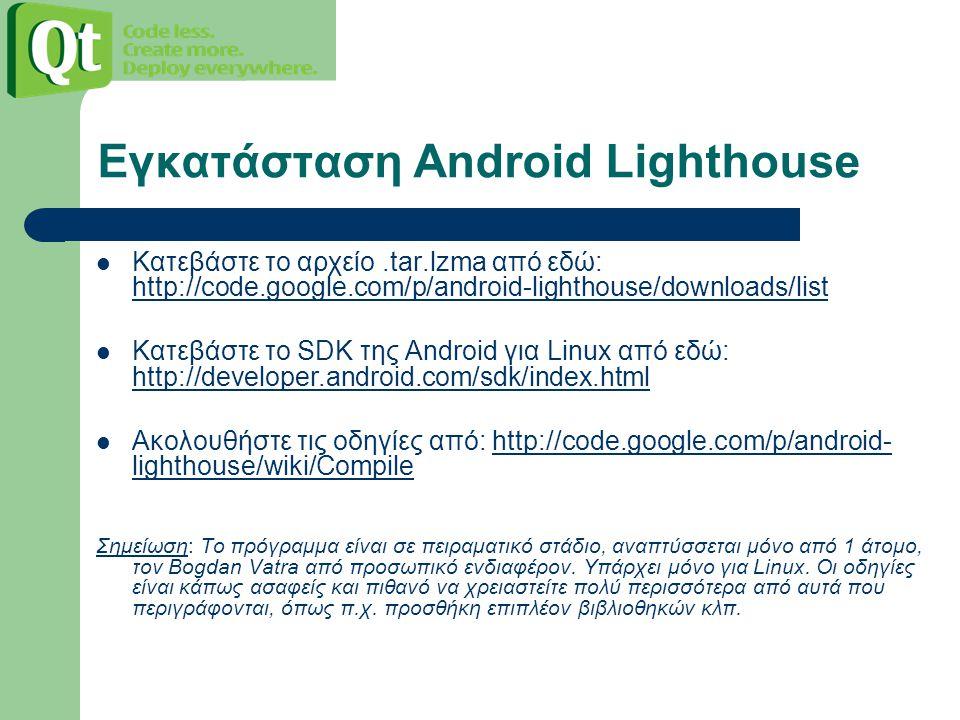 Εγκατάσταση Android Lighthouse Κατεβάστε το αρχείο.tar.lzma από εδώ: http://code.google.com/p/android-lighthouse/downloads/list http://code.google.com/p/android-lighthouse/downloads/list Κατεβάστε το SDK της Android για Linux από εδώ: http://developer.android.com/sdk/index.html http://developer.android.com/sdk/index.html Ακολουθήστε τις οδηγίες από: http://code.google.com/p/android- lighthouse/wiki/Compilehttp://code.google.com/p/android- lighthouse/wiki/Compile Σημείωση: Το πρόγραμμα είναι σε πειραματικό στάδιο, αναπτύσσεται μόνο από 1 άτομο, τον Bogdan Vatra από προσωπικό ενδιαφέρον.