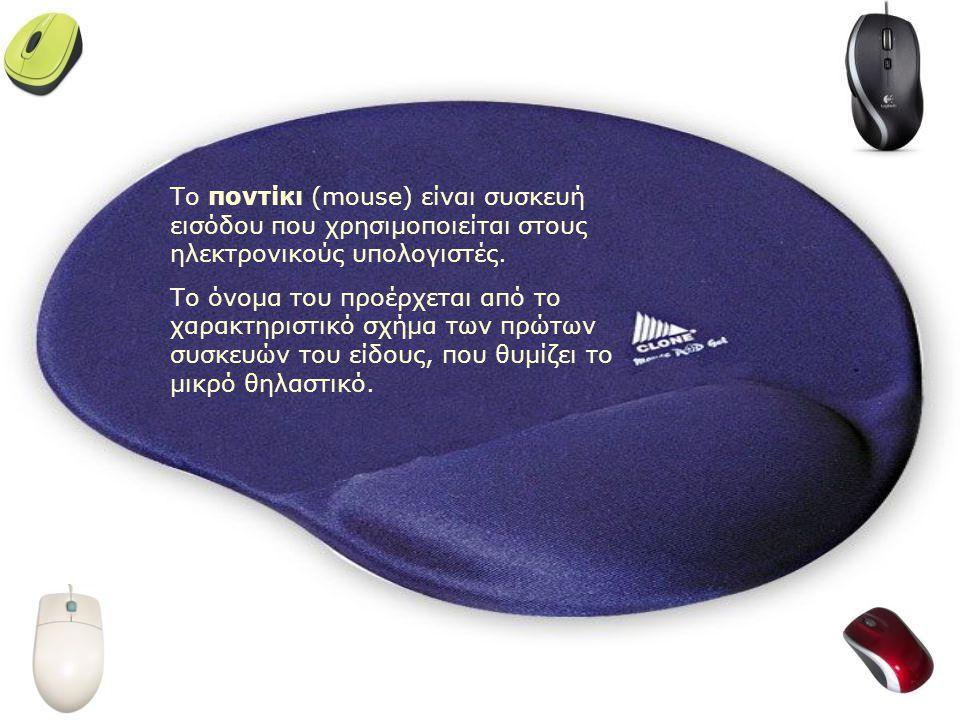 Το ποντίκι (mouse) είναι συσκευή εισόδου που χρησιμοποιείται στους ηλεκτρονικούς υπολογιστές.