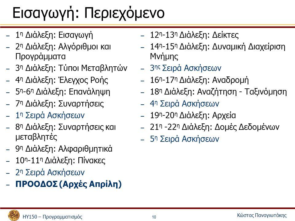 ΗΥ150 – Προγραμματισμός Κώστας Παναγιωτάκης 10 Εισαγωγή: Περιεχόμενο – 1 η Διάλεξη: Εισαγωγή – 2 η Διάλεξη: Αλγόριθμοι και Προγράμματα – 3 η Διάλεξη: Τύποι Μεταβλητών – 4 η Διάλεξη: Έλεγχος Ροής – 5 η -6 η Διάλεξη: Επανάληψη – 7 η Διάλεξη: Συναρτήσεις – 1 η Σειρά Ασκήσεων – 8 η Διάλεξη: Συναρτήσεις και μεταβλητές – 9 η Διάλεξη: Αλφαριθμητικά – 10 η -11 η Διάλεξη: Πίνακες – 2 η Σειρά Ασκήσεων – ΠΡΟΟΔΟΣ (Αρχές Απρίλη) – 12 η -13 η Διάλεξη: Δείκτες – 14 η -15 η Διάλεξη: Δυναμική Διαχείριση Μνήμης – 3 ης Σειρά Ασκήσεων – 16 η -17 η Διάλεξη: Αναδρομή – 18 η Διάλεξη: Αναζήτηση - Ταξινόμηση – 4 η Σειρά Ασκήσεων – 19 η -20 η Διάλεξη: Αρχεία – 21 η -22 η Διάλεξη: Δομές Δεδομένων – 5 η Σειρά Ασκήσεων
