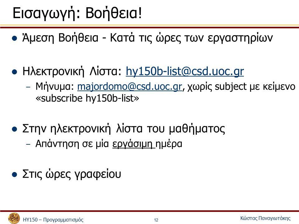 ΗΥ150 – Προγραμματισμός Κώστας Παναγιωτάκης 12 Εισαγωγή: Βοήθεια! Άμεση Βοήθεια - Κατά τις ώρες των εργαστηρίων Ηλεκτρονική Λίστα: hy150b-list@csd.uoc