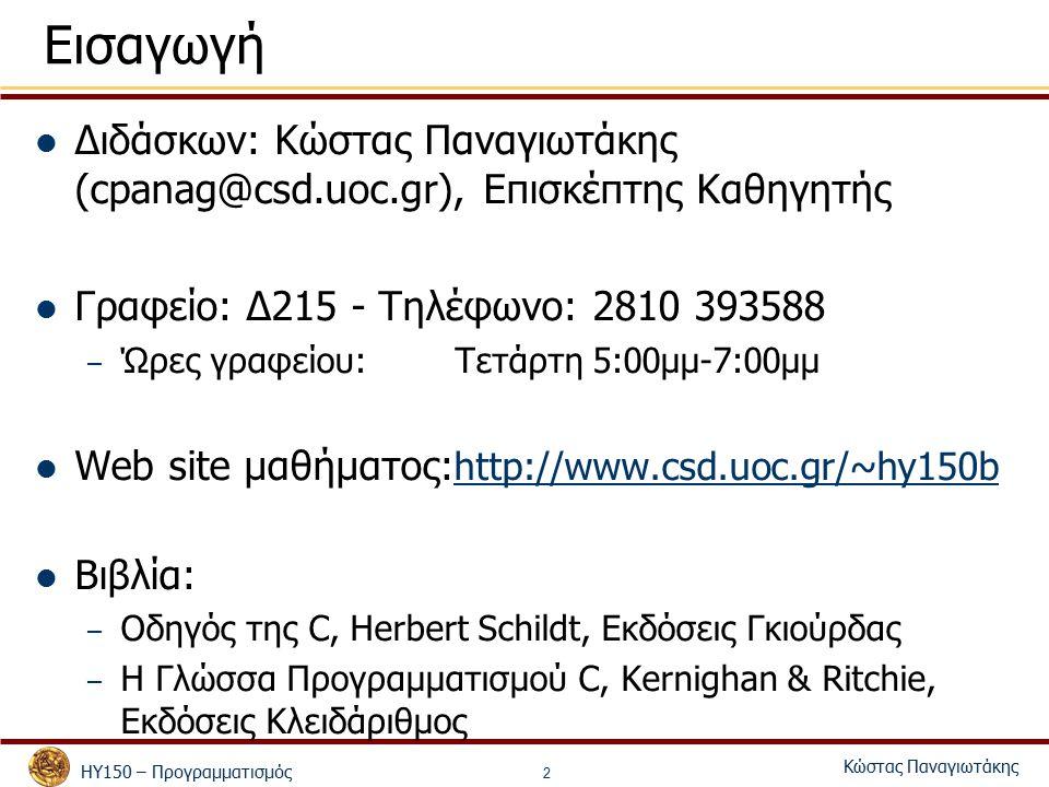 ΗΥ150 – Προγραμματισμός Κώστας Παναγιωτάκης 2 Εισαγωγή Διδάσκων: Κώστας Παναγιωτάκης (cpanag@csd.uoc.gr), Επισκέπτης Καθηγητής Γραφείο: Δ215 - Τηλέφωνο: 2810 393588 – Ώρες γραφείου:Τετάρτη 5:00μμ-7:00μμ Web site μαθήματος: http://www.csd.uoc.gr/~hy150b Βιβλία: – Οδηγός της C, Herbert Schildt, Εκδόσεις Γκιούρδας – Η Γλώσσα Προγραμματισμού C, Kernighan & Ritchie, Εκδόσεις Κλειδάριθμος