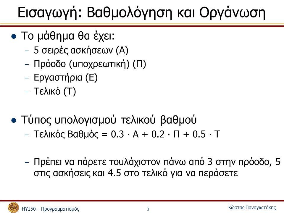 ΗΥ150 – Προγραμματισμός Κώστας Παναγιωτάκης 3 Εισαγωγή: Βαθμολόγηση και Οργάνωση Το μάθημα θα έχει: – 5 σειρές ασκήσεων (Α) – Πρόοδο (υποχρεωτική) (Π) – Εργαστήρια (E) – Τελικό (Τ) Τύπος υπολογισμού τελικού βαθμού – Τελικός Βαθμός = 0.3 ∙ A + 0.2 ∙ Π + 0.5 ∙ Τ – Πρέπει να πάρετε τουλάχιστον πάνω από 3 στην πρόοδο, 5 στις ασκήσεις και 4.5 στο τελικό για να περάσετε