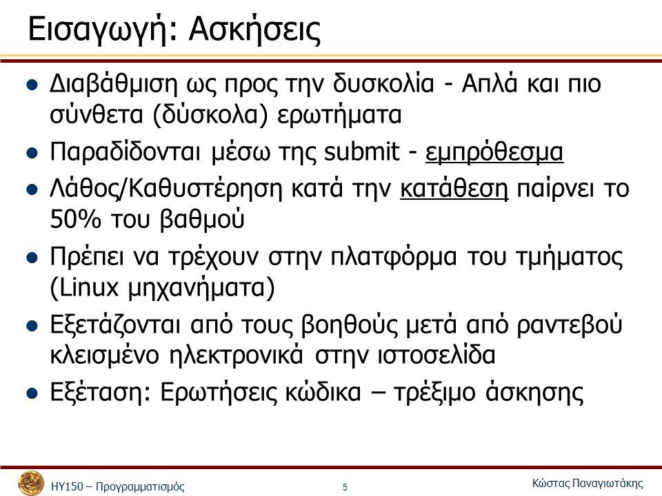 ΗΥ150 – Προγραμματισμός Κώστας Παναγιωτάκης 5 Εισαγωγή: Ασκήσεις Διαβάθμιση ως προς την δυσκολία - Απλά και πιο σύνθετα (δύσκολα) ερωτήματα Παραδίδονται μέσω της submit - εμπρόθεσμα Λάθος/Καθυστέρηση κατά την κατάθεση παίρνει το 50% του βαθμού Πρέπει να τρέχουν στην πλατφόρμα του τμήματος (Linux μηχανήματα) Εξετάζονται από τους βοηθούς μετά από ραντεβού κλεισμένο ηλεκτρονικά στην ιστοσελίδα Εξέταση: Ερωτήσεις κώδικα – τρέξιμο άσκησης