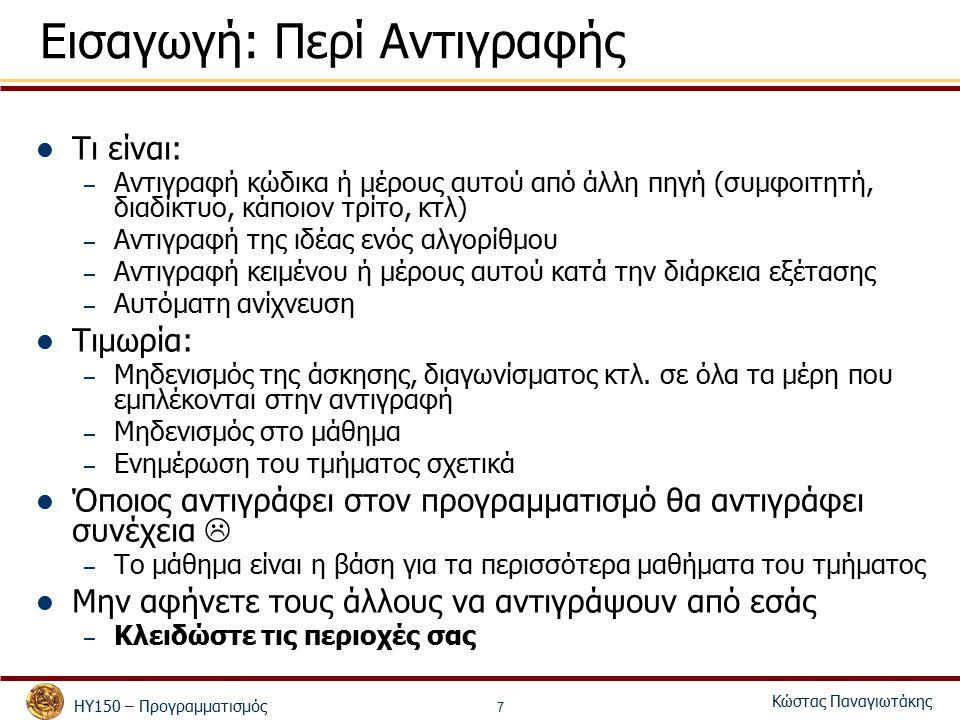 ΗΥ150 – Προγραμματισμός Κώστας Παναγιωτάκης 7 Εισαγωγή: Περί Αντιγραφής Τι είναι: – Αντιγραφή κώδικα ή μέρους αυτού από άλλη πηγή (συμφοιτητή, διαδίκτυο, κάποιον τρίτο, κτλ) – Αντιγραφή της ιδέας ενός αλγορίθμου – Αντιγραφή κειμένου ή μέρους αυτού κατά την διάρκεια εξέτασης – Αυτόματη ανίχνευση Τιμωρία: – Μηδενισμός της άσκησης, διαγωνίσματος κτλ.