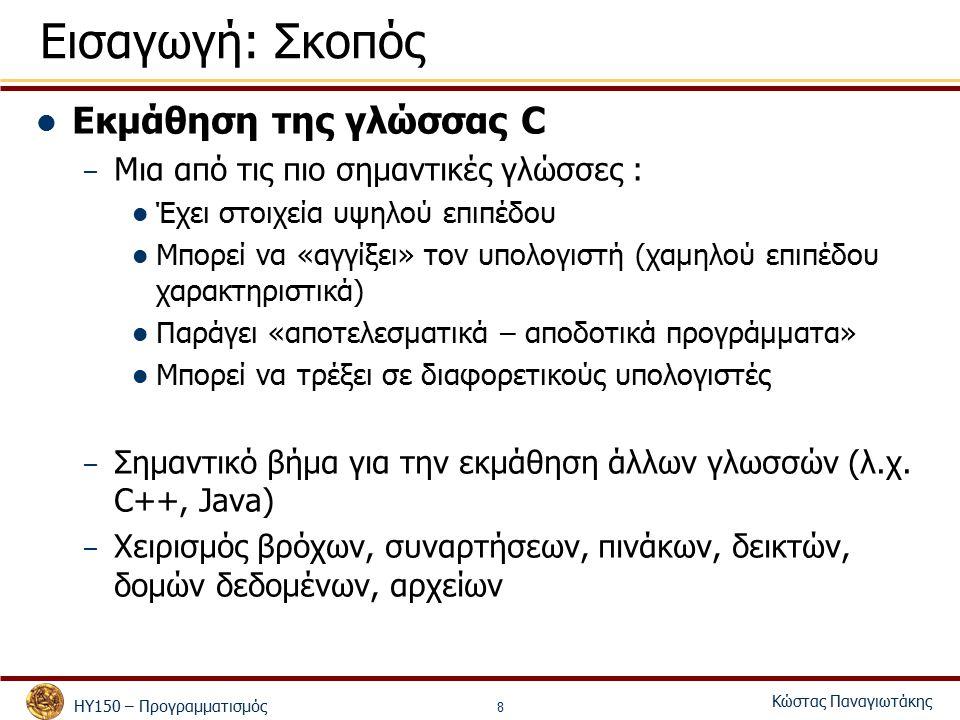 ΗΥ150 – Προγραμματισμός Κώστας Παναγιωτάκης 8 Εισαγωγή: Σκοπός Εκμάθηση της γλώσσας C – Μια από τις πιο σημαντικές γλώσσες : Έχει στοιχεία υψηλού επιπέδου Μπορεί να «αγγίξει» τον υπολογιστή (χαμηλού επιπέδου χαρακτηριστικά) Παράγει «αποτελεσματικά – αποδοτικά προγράμματα» Μπορεί να τρέξει σε διαφορετικούς υπολογιστές – Σημαντικό βήμα για την εκμάθηση άλλων γλωσσών (λ.χ.