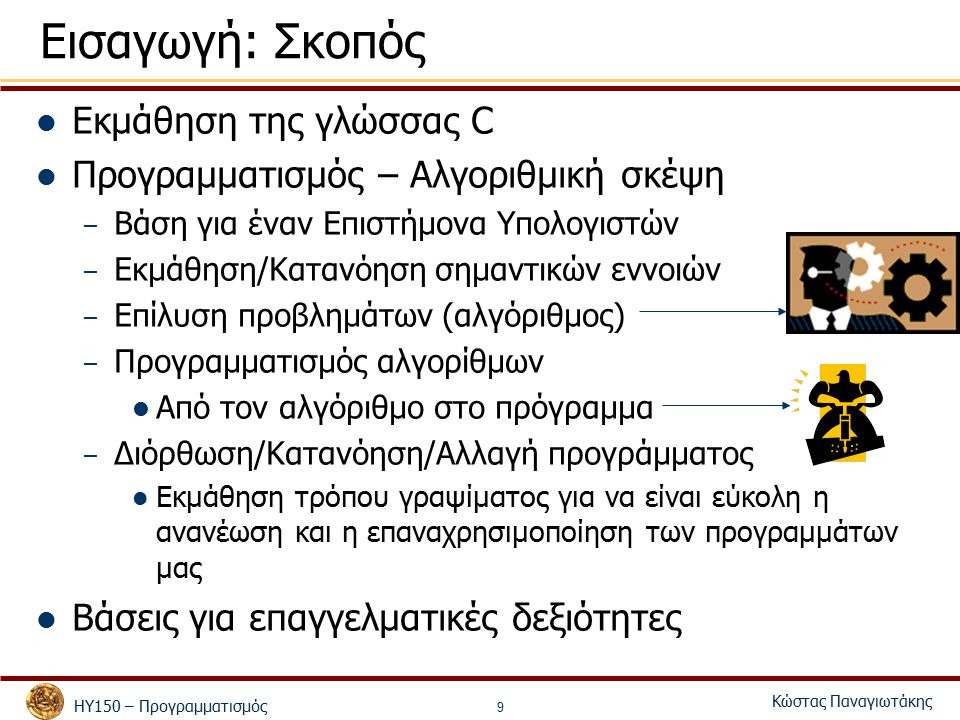 ΗΥ150 – Προγραμματισμός Κώστας Παναγιωτάκης 9 Εισαγωγή: Σκοπός Εκμάθηση της γλώσσας C Προγραμματισμός – Αλγοριθμική σκέψη – Βάση για έναν Επιστήμονα Υπολογιστών – Εκμάθηση/Κατανόηση σημαντικών εννοιών – Επίλυση προβλημάτων (αλγόριθμος) – Προγραμματισμός αλγορίθμων Από τον αλγόριθμο στο πρόγραμμα – Διόρθωση/Κατανόηση/Αλλαγή προγράμματος Εκμάθηση τρόπου γραψίματος για να είναι εύκολη η ανανέωση και η επαναχρησιμοποίηση των προγραμμάτων μας Βάσεις για επαγγελματικές δεξιότητες
