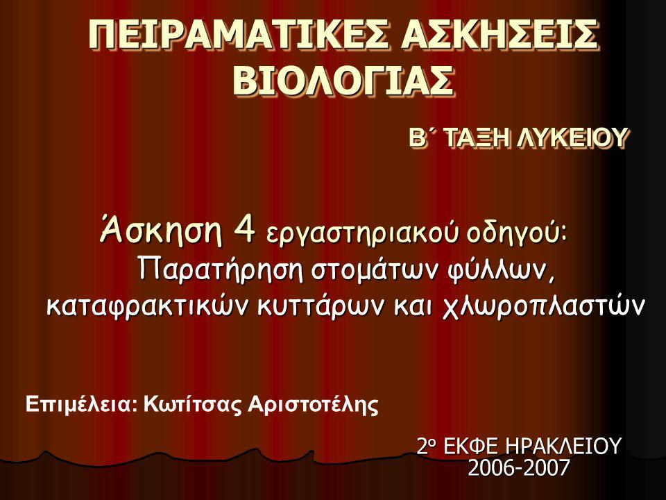 ΠΕΙΡΑΜΑΤΙΚΕΣ ΑΣΚΗΣΕΙΣ ΒΙΟΛΟΓΙΑΣ Άσκηση 4 εργαστηριακού οδηγού: Παρατήρηση στομάτων φύλλων, καταφρακτικών κυττάρων και χλωροπλαστών Β΄ ΤΑΞΗ ΛΥΚΕΙΟΥ Επιμέλεια: Κωτίτσας Αριστοτέλης 2 ο ΕΚΦΕ ΗΡΑΚΛΕΙΟΥ 2006-2007